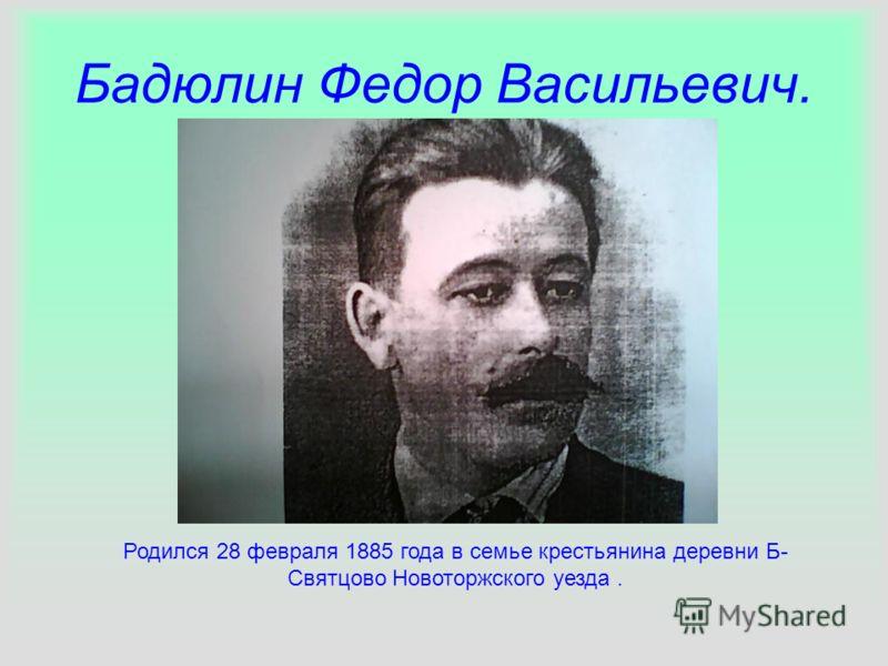 Бадюлин Федор Васильевич. Родился 28 февраля 1885 года в семье крестьянина деревни Б- Святцово Новоторжского уезда.