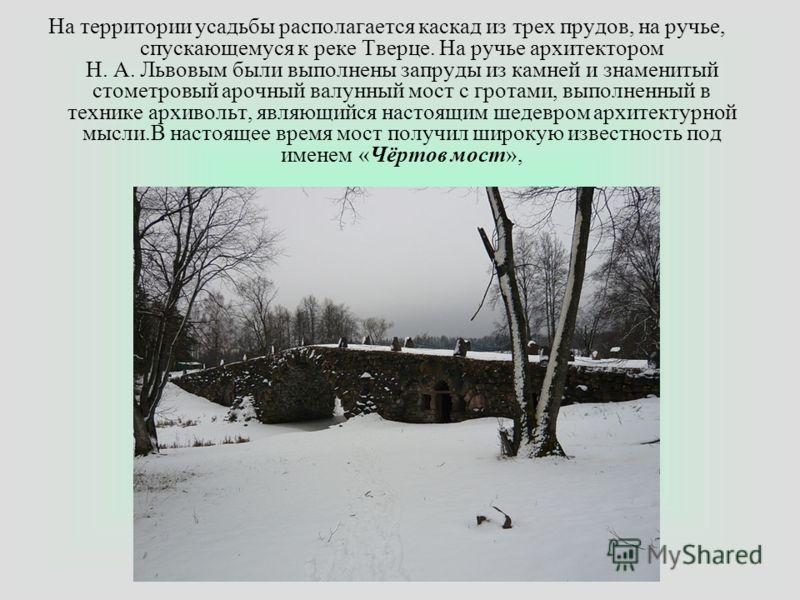 На территории усадьбы располагается каскад из трех прудов, на ручье, спускающемуся к реке Тверце. На ручье архитектором Н. А. Львовым были выполнены запруды из камней и знаменитый стометровый арочный валунный мост с гротами, выполненный в технике арх