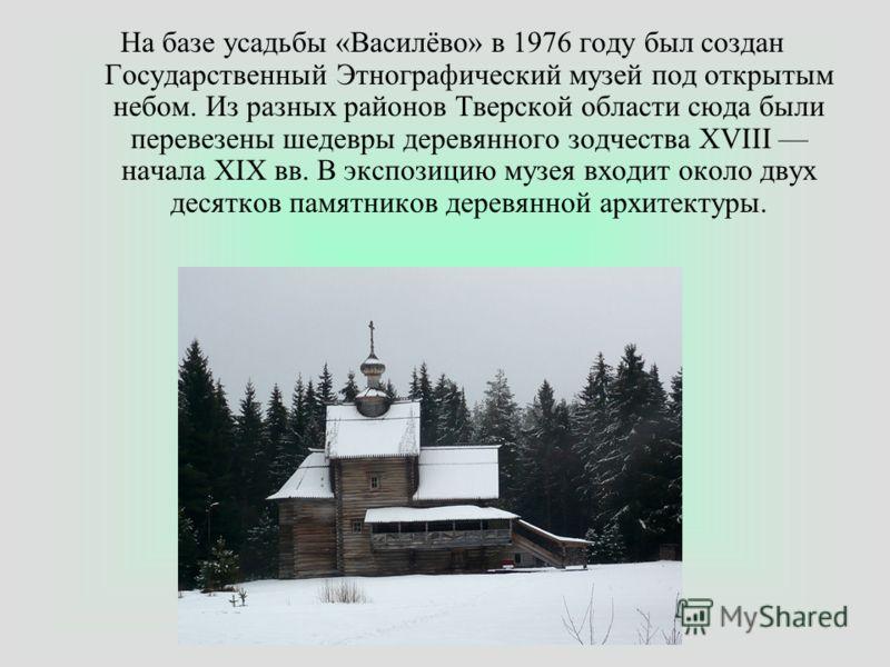 На базе усадьбы «Василёво» в 1976 году был создан Государственный Этнографический музей под открытым небом. Из разных районов Тверской области сюда были перевезены шедевры деревянного зодчества XVIII начала XIX вв. В экспозицию музея входит около дву