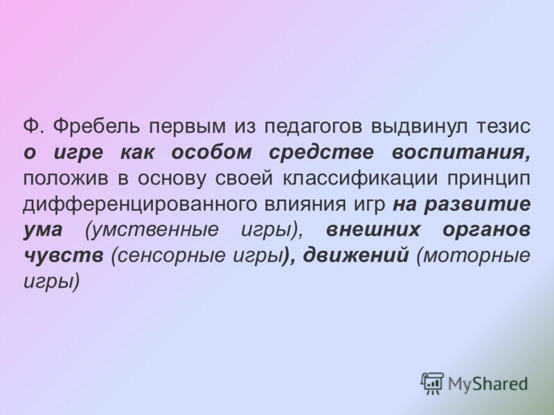 Ф. Фребель первым из педагогов выдвинул тезис о игре как особом средстве воспитания, положив в основу своей классификации принцип дифференцированного влияния игр на развитие ума (умственные игры), внешних органов чувств (сенсорные игры), движений (мо