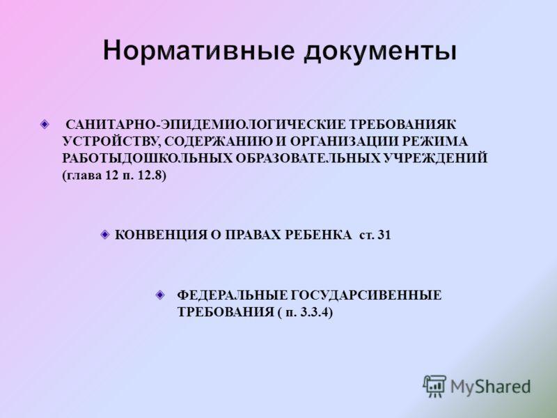 САНИТАРНО - ЭПИДЕМИОЛОГИЧЕСКИЕ ТРЕБОВАНИЯК УСТРОЙСТВУ, СОДЕРЖАНИЮ И ОРГАНИЗАЦИИ РЕЖИМА РАБОТЫДОШКОЛЬНЫХ ОБРАЗОВАТЕЛЬНЫХ УЧРЕЖДЕНИЙ ( глава 12 п. 12.8) КОНВЕНЦИЯ О ПРАВАХ РЕБЕНКА ст. 31 ФЕДЕРАЛЬНЫЕ ГОСУДАРСИВЕННЫЕ ТРЕБОВАНИЯ ( п. 3.3.4)