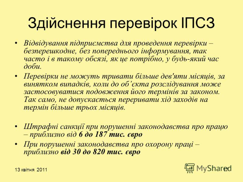 13 квітня 201117 Здійснення перевірок ІПСЗ Відвідування підприємства для проведення перевірки – безперешкодне, без попереднього інформування, так часто і в такому обсязі, як це потрібно, у будь-який час доби. Перевірки не можуть тривати більше дев'ят