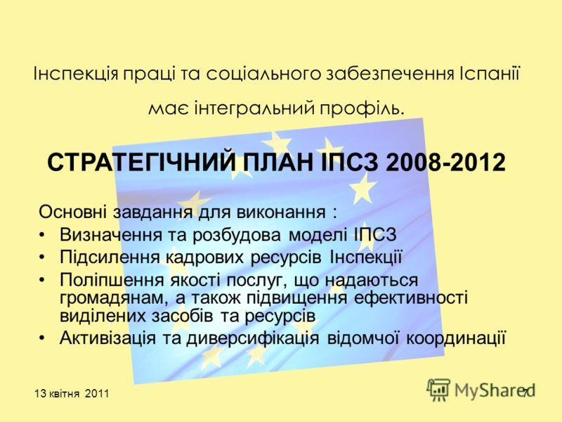 13 квітня 20117 Інспекція праці та соціального забезпечення Іспанії має інтегральний профіль. Основні завдання для виконання : Визначення та розбудова моделі ІПСЗ Підсилення кадрових ресурсів Інспекції Поліпшення якості послуг, що надаються громадяна