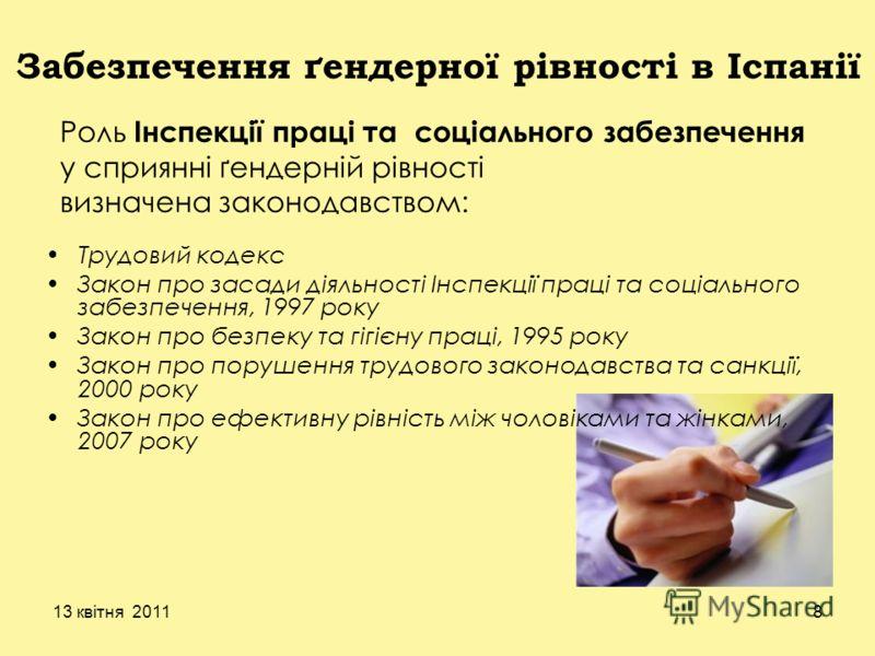 13 квітня 20118 Забезпечення ґендерної рівності в Іспанії Роль Інспекції праці та соціального забезпечення у сприянні ґендерній рівності визначена законодавством: Трудовий кодекс Закон про засади діяльності Інспекції праці та соціального забезпечення