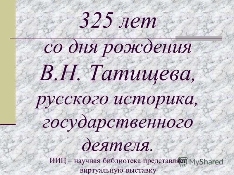 325 лет со дня рождения В.Н. Татищева, русского историка, государственного деятеля. ИИЦ – научная библиотека представляет виртуальную выставку