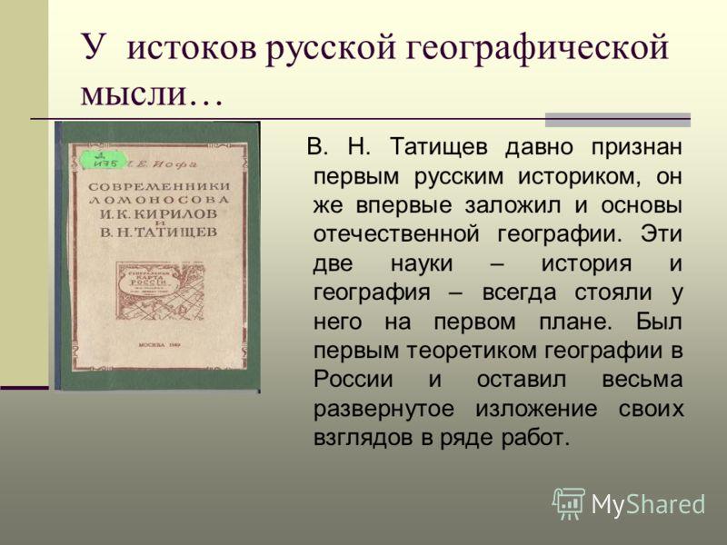 У истоков русской географической мысли… В. Н. Татищев давно признан первым русским историком, он же впервые заложил и основы отечественной географии. Эти две науки – история и география – всегда стояли у него на первом плане. Был первым теоретиком ге