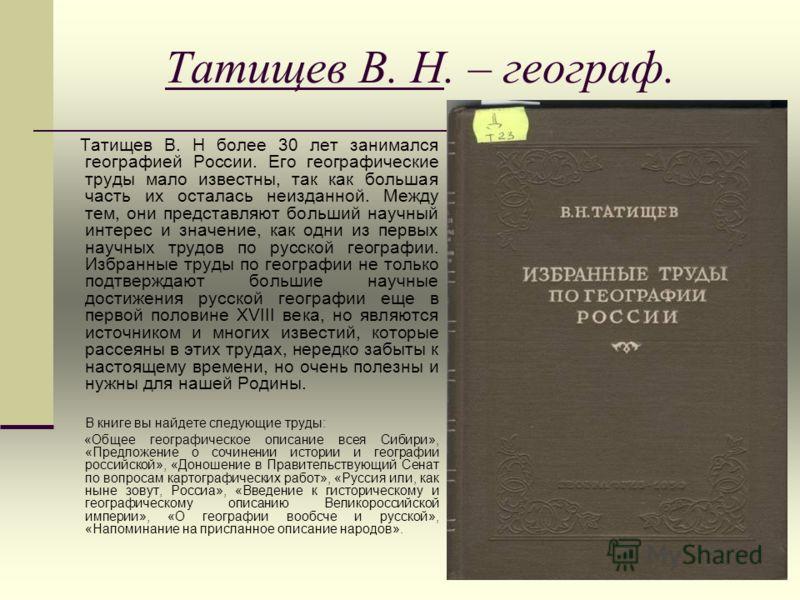 Татищев В. Н. – географ. Татищев В. Н более 30 лет занимался географией России. Его географические труды мало известны, так как большая часть их осталась неизданной. Между тем, они представляют больший научный интерес и значение, как одни из первых н
