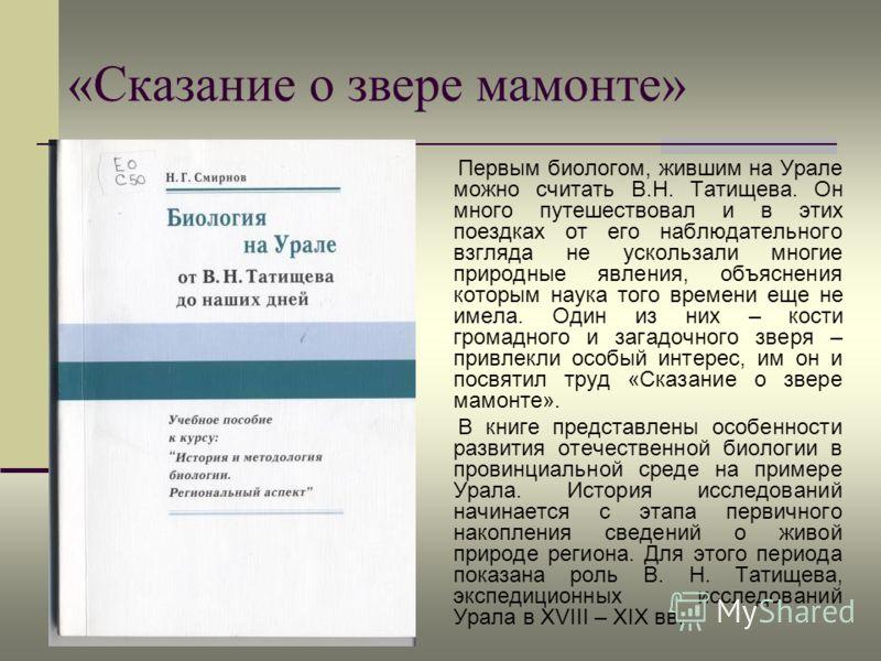 «Сказание о звере мамонте» Первым биологом, жившим на Урале можно считать В.Н. Татищева. Он много путешествовал и в этих поездках от его наблюдательного взгляда не ускользали многие природные явления, объяснения которым наука того времени еще не имел