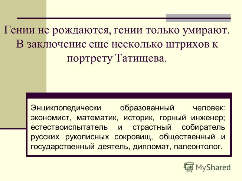 Гении не рождаются, гении только умирают. В заключение еще несколько штрихов к портрету Татищева. Энциклопедически образованный человек: экономист, математик, историк, горный инженер; естествоиспытатель и страстный собиратель русских рукописных сокро