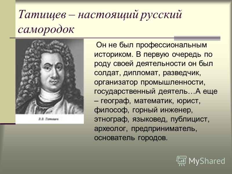 Татищев – настоящий русский самородок Он не был профессиональным историком. В первую очередь по роду своей деятельности он был солдат, дипломат, разведчик, организатор промышленности, государственный деятель…А еще – географ, математик, юрист, философ