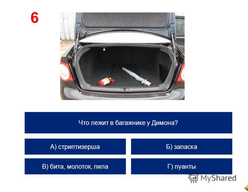 Что лежит в багажнике у Димона? А) стриптизерша В) бита, молоток, пила Б) запаска Г) пуанты 6