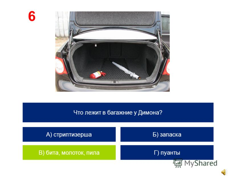 Что лежит в багажние у Димона? А) стриптизерша В) бита, молоток, пила Б) запаска Г) пуанты 6