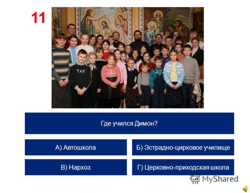 Где учился Димон? А) Автошкола В) Нархоз Б) Эстрадно-цирковое училище Г) Церковно-приходская школа 11
