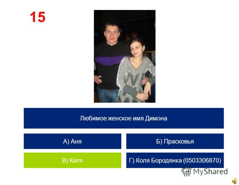 Любимое женское имя Димона А) Аня В) Катя Б) Прасковья Г) Коля Бородянка (0503306870) 15