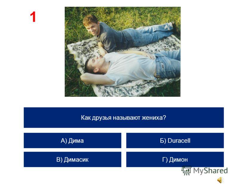 Как друзья называют жениха? А) Дима В) Димасик Б) Duracell Г) Димон 1