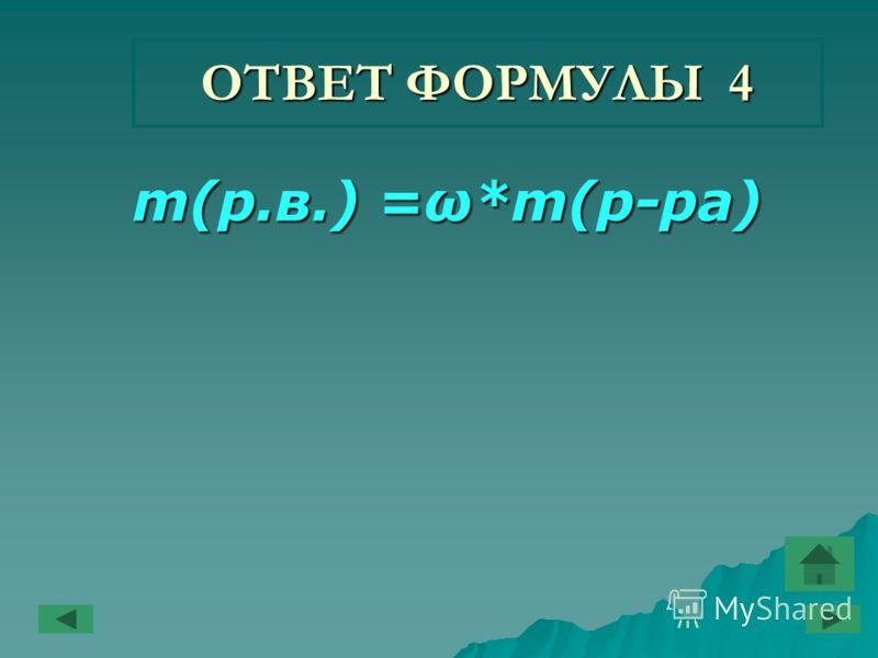 ОТВЕТ ФОРМУЛЫ 4 m(р.в.) =ω*m(р-ра) m(р.в.) =ω*m(р-ра)