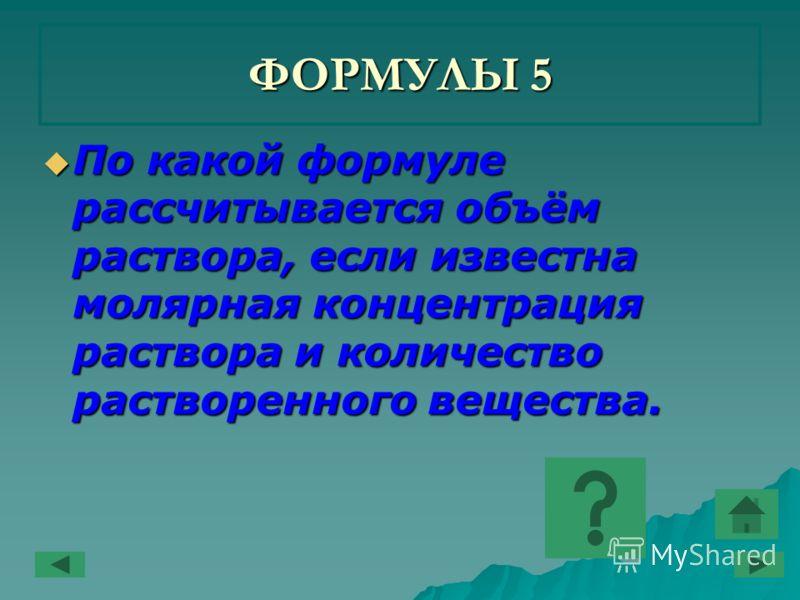 ФОРМУЛЫ 5 По какой формуле рассчитывается объём раствора, если известна молярная концентрация раствора и количество растворенного вещества. По какой формуле рассчитывается объём раствора, если известна молярная концентрация раствора и количество раст