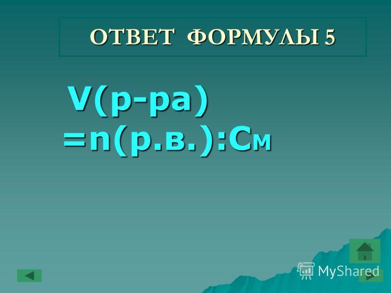 ОТВЕТ ФОРМУЛЫ 5 V(р-ра) =n(р.в.):C M V(р-ра) =n(р.в.):C M