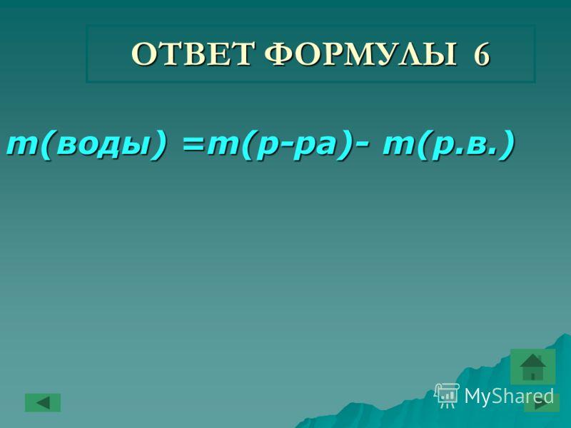 ОТВЕТ ФОРМУЛЫ 6 m(воды) =m(р-ра)- m(р.в.)