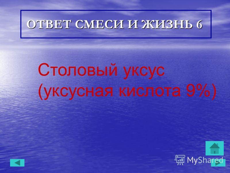 ОТВЕТ СМЕСИ И ЖИЗНЬ 6 ОТВЕТ СМЕСИ И ЖИЗНЬ 6 Столовый уксус (уксусная кислота 9%)