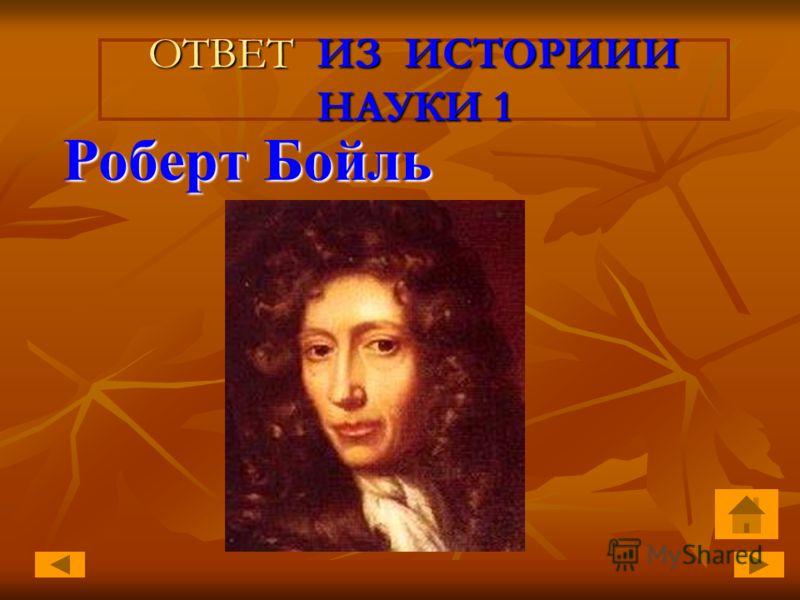 ОТВЕТ ИЗ ИСТОРИИИ НАУКИ 1 Роберт Бойль Роберт Бойль