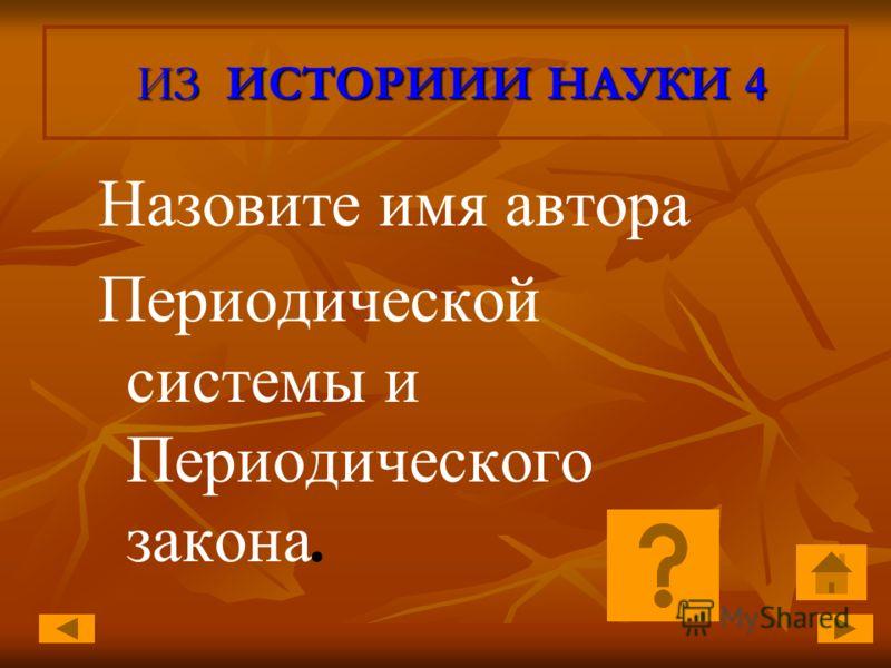 ИЗ ИСТОРИИИ НАУКИ 4 ИЗ ИСТОРИИИ НАУКИ 4 Назовите имя автора Периодической системы и Периодического закона.