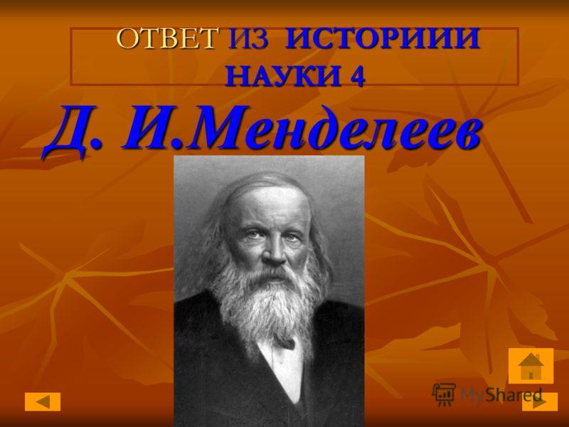 ОТВЕТ ИЗ ИСТОРИИИ НАУКИ 4 ОТВЕТ ИЗ ИСТОРИИИ НАУКИ 4 Д. И.Менделеев Д. И.Менделеев
