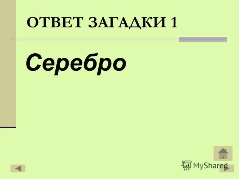 Серебро ОТВЕТ ЗАГАДКИ 1