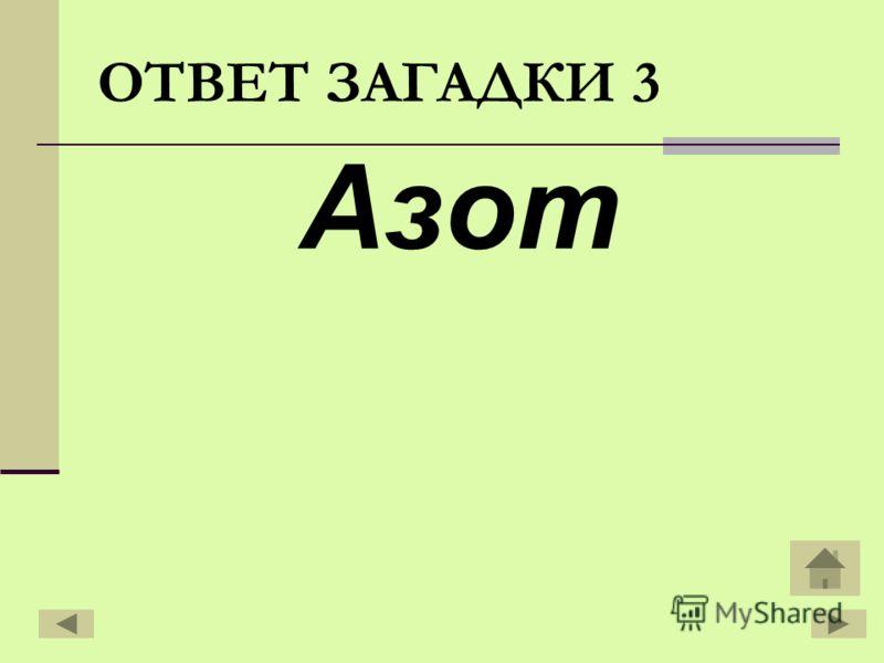 Азот ОТВЕТ ЗАГАДКИ 3