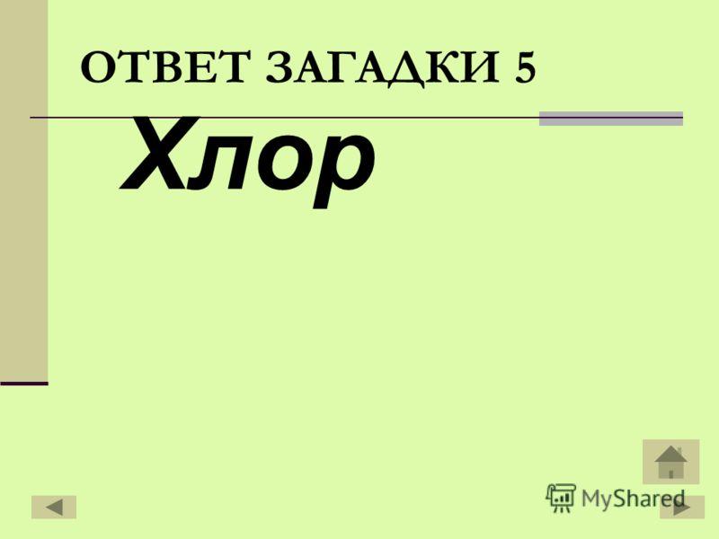 Хлор ОТВЕТ ЗАГАДКИ 5