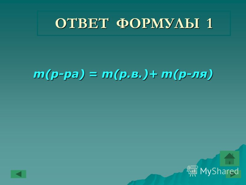 ОТВЕТ ФОРМУЛЫ 1 m(р-ра) = m(р.в.)+ m(р-ля) m(р-ра) = m(р.в.)+ m(р-ля)