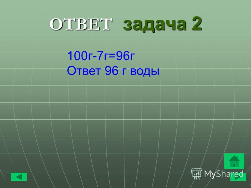 ОТВЕТ задача 2 100 г-7 г=96 г Ответ 96 г воды