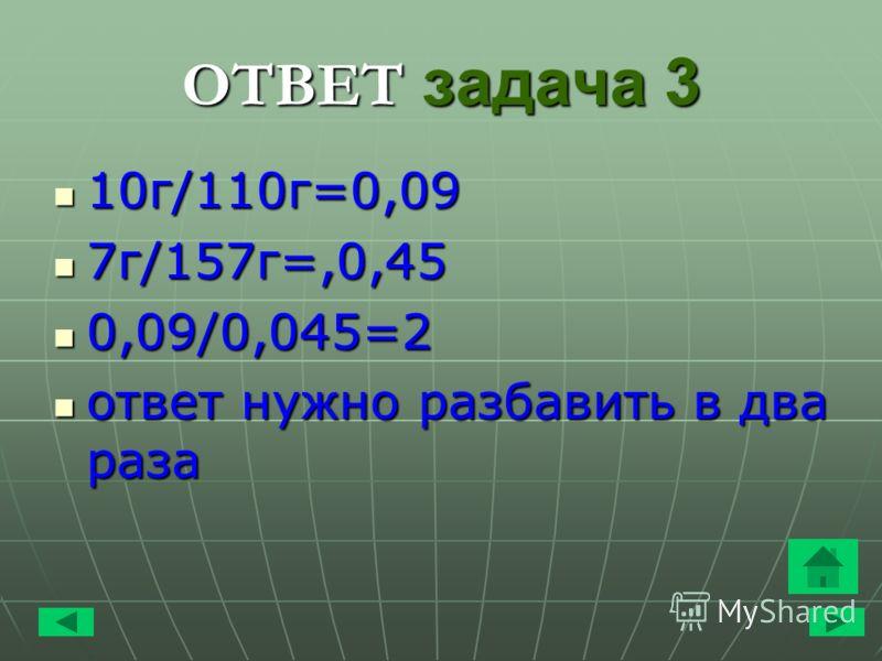 ОТВЕТ задача 3 10 г/110 г=0,09 10 г/110 г=0,09 7 г/157 г=,0,45 7 г/157 г=,0,45 0,09/0,045=2 0,09/0,045=2 ответ нужно разбавить в два раза ответ нужно разбавить в два раза
