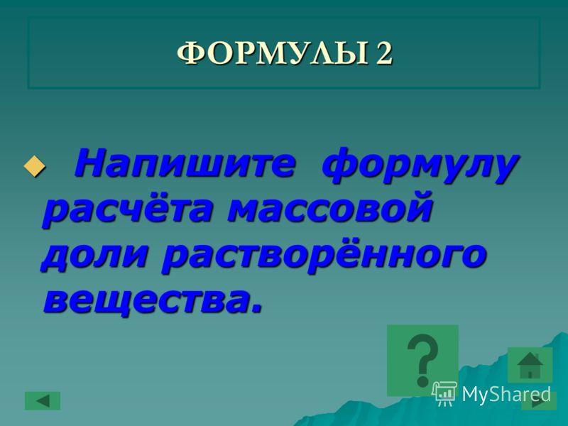 ФОРМУЛЫ 2 Напишите формулу расчёта массовой доли растворённого вещества. Напишите формулу расчёта массовой доли растворённого вещества.