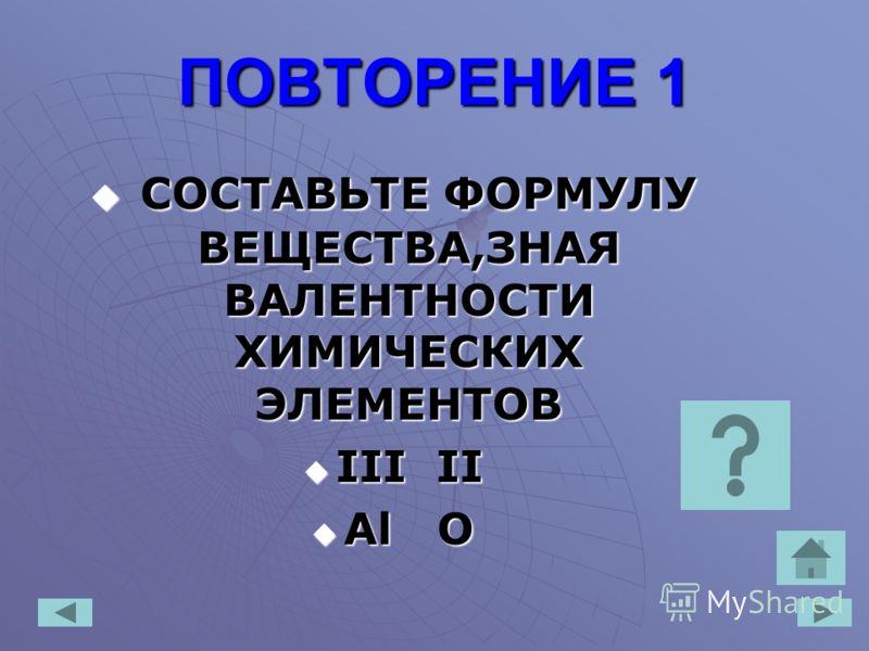 ПОВТОРЕНИЕ 1 СОСТАВЬТЕ ФОРМУЛУ ВЕЩЕСТВА,ЗНАЯ ВАЛЕНТНОСТИ ХИМИЧЕСКИХ ЭЛЕМЕНТОВ СОСТАВЬТЕ ФОРМУЛУ ВЕЩЕСТВА,ЗНАЯ ВАЛЕНТНОСТИ ХИМИЧЕСКИХ ЭЛЕМЕНТОВ III II III II Аl O Аl O