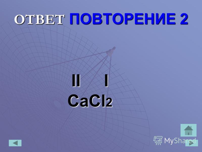 ОТВЕТ ПОВТОРЕНИЕ 2 II I CaCl 2