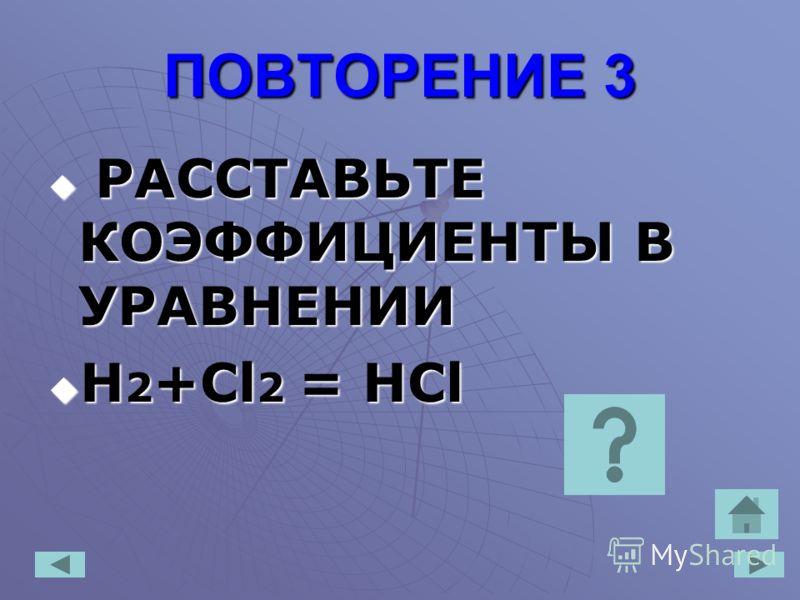 ПОВТОРЕНИЕ 3 РАССТАВЬТЕ КОЭФФИЦИЕНТЫ В УРАВНЕНИИ РАССТАВЬТЕ КОЭФФИЦИЕНТЫ В УРАВНЕНИИ H 2 +Cl 2 = HCl H 2 +Cl 2 = HCl