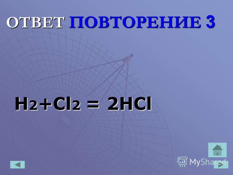 ОТВЕТ ПОВТОРЕНИЕ 3 H 2 +Cl 2 = 2HCl