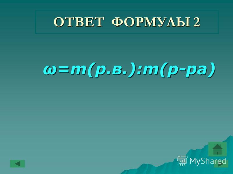 ОТВЕТ ФОРМУЛЫ 2 ω=m(р.в.):m(р-ра) ω=m(р.в.):m(р-ра)