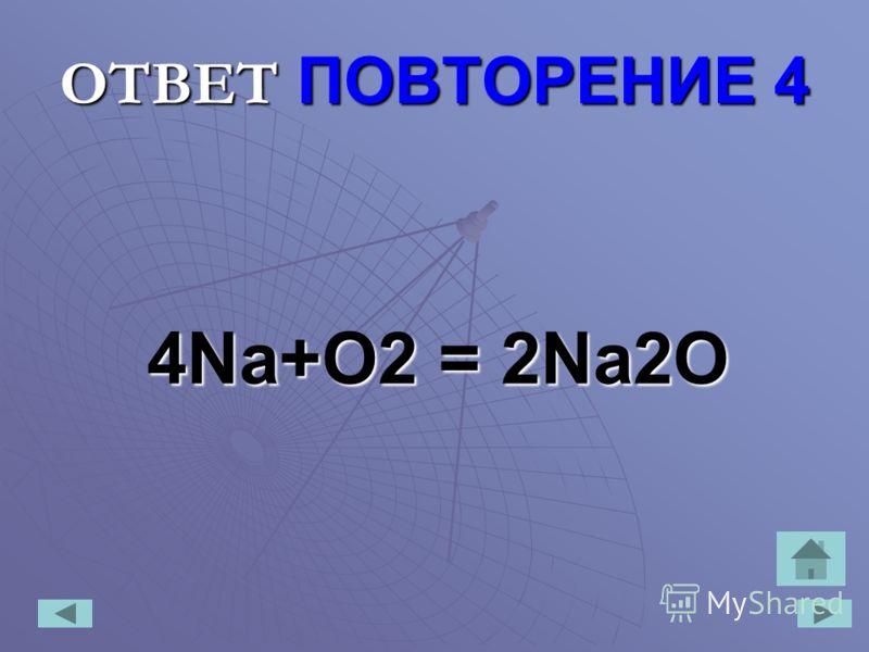 ОТВЕТ ПОВТОРЕНИЕ 4 4Na+O2 = 2Na2O
