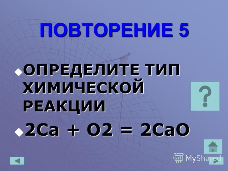 ПОВТОРЕНИЕ 5 ПОВТОРЕНИЕ 5 ОПРЕДЕЛИТЕ ТИП ХИМИЧЕСКОЙ РЕАКЦИИ ОПРЕДЕЛИТЕ ТИП ХИМИЧЕСКОЙ РЕАКЦИИ 2Сa + O2 = 2CaO 2Сa + O2 = 2CaO