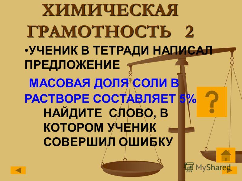 ХИМИЧЕСКАЯ ГРАМОТНОСТЬ 2 УЧЕНИК В ТЕТРАДИ НАПИСАЛ ПРЕДЛОЖЕНИЕ МАСОВАЯ ДОЛЯ СОЛИ В РАСТВОРЕ СОСТАВЛЯЕТ 5% НАЙДИТЕ СЛОВО, В КОТОРОМ УЧЕНИК СОВЕРШИЛ ОШИБКУ