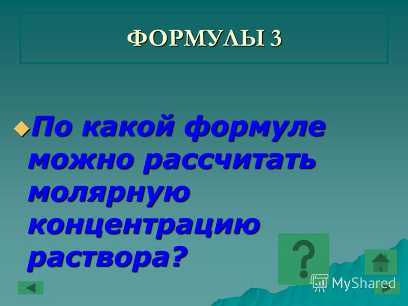 ФОРМУЛЫ 3 По какой формуле можно рассчитать молярную концентрацию раствора? По какой формуле можно рассчитать молярную концентрацию раствора?