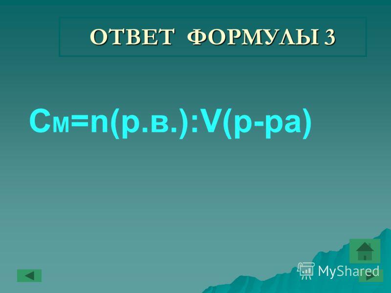 ОТВЕТ ФОРМУЛЫ 3 C M =n(р.в.):V(р-ра)