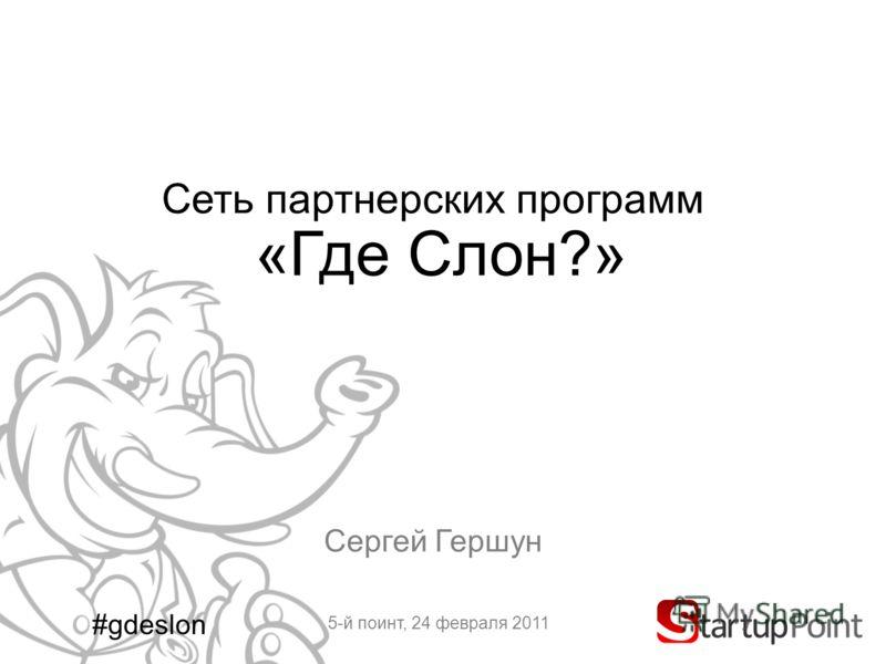 Сеть партнерских программ «Где Слон?» Сергей Гершун 5-й поинт, 24 февраля 2011 #gdeslon
