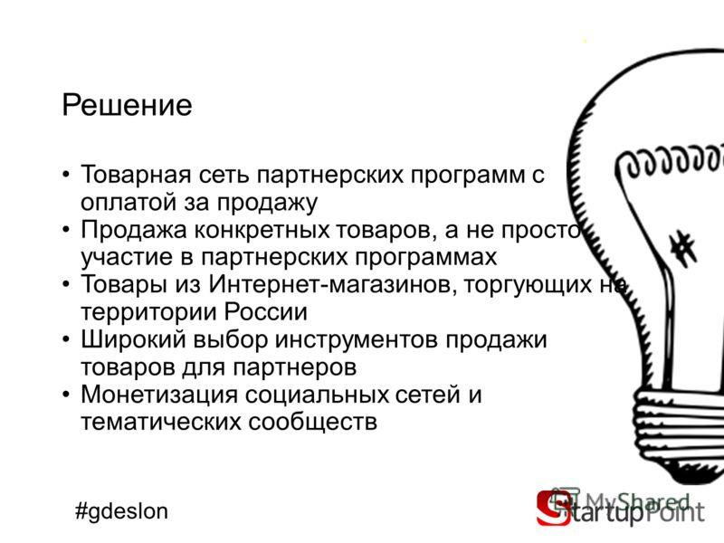 Решение Товарная сеть партнерских программ с оплатой за продажу Продажа конкретных товаров, а не просто участие в партнерских программах Товары из Интернет-магазинов, торгующих на территории России Широкий выбор инструментов продажи товаров для партн