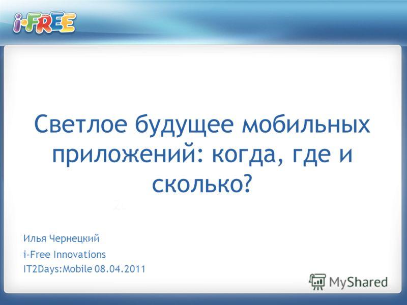 Светлое будущее мобильных приложений: когда, где и сколько? Илья Чернецкий i-Free Innovations IT2Days:Mobile 08.04.2011