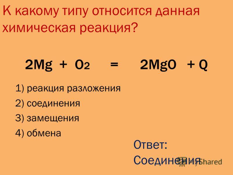 2Mg + O 2 = 2MgO + Q 1) реакция разложения 2) соединения 3) замещения 4) обмена К какому типу относится данная химическая реакция? Ответ: Соединения
