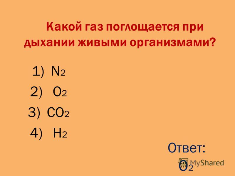 Какой газ поглощается при дыхании живыми организмами? 1)N 2 2) O 2 3)CO 2 4) H 2 Ответ: O 2