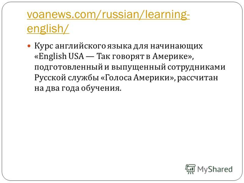 voanews.com/russian/learning- english/ Курс английского языка для начинающих «English USA Так говорят в Америке », подготовленный и выпущенный сотрудниками Русской службы « Голоса Америки », рассчитан на два года обучения.